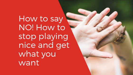 How to say NO! How to Stop Playing Nice and Get What You Want