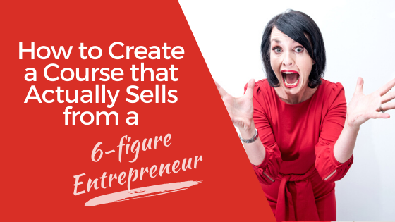 How to Create a Course that Actually Sells from a 6-figure Entrepreneur